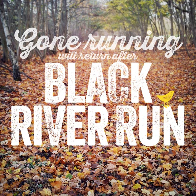 Gone running will return after Black River Run